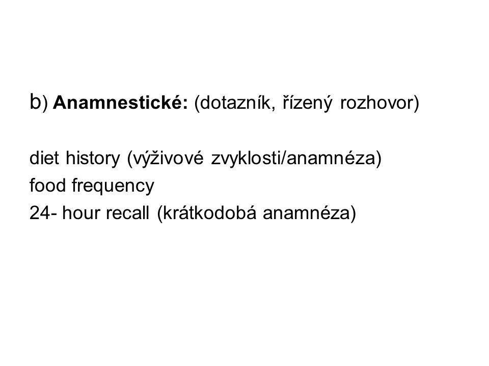 b ) Anamnestické: (dotazník, řízený rozhovor) diet history (výživové zvyklosti/anamnéza) food frequency 24- hour recall (krátkodobá anamnéza)