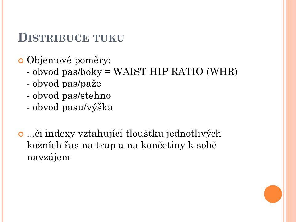 D ISTRIBUCE TUKU Objemové poměry: - obvod pas/boky = WAIST HIP RATIO (WHR) - obvod pas/paže - obvod pas/stehno - obvod pasu/výška...či indexy vztahují