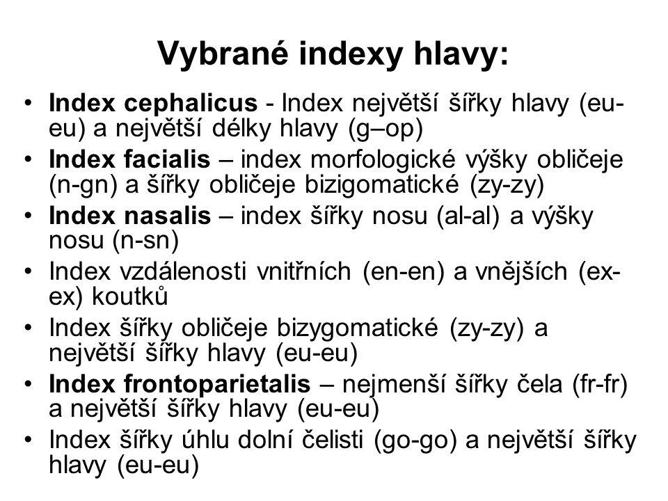 Vybrané indexy hlavy: Index cephalicus - Index největší šířky hlavy (eu- eu) a největší délky hlavy (g–op) Index facialis – index morfologické výšky obličeje (n-gn) a šířky obličeje bizigomatické (zy-zy) Index nasalis – index šířky nosu (al-al) a výšky nosu (n-sn) Index vzdálenosti vnitřních (en-en) a vnějších (ex- ex) koutků Index šířky obličeje bizygomatické (zy-zy) a největší šířky hlavy (eu-eu) Index frontoparietalis – nejmenší šířky čela (fr-fr) a největší šířky hlavy (eu-eu) Index šířky úhlu dolní čelisti (go-go) a největší šířky hlavy (eu-eu)