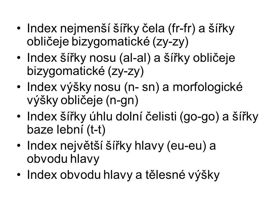 Index nejmenší šířky čela (fr-fr) a šířky obličeje bizygomatické (zy-zy) Index šířky nosu (al-al) a šířky obličeje bizygomatické (zy-zy) Index výšky nosu (n- sn) a morfologické výšky obličeje (n-gn) Index šířky úhlu dolní čelisti (go-go) a šířky baze lební (t-t) Index největší šířky hlavy (eu-eu) a obvodu hlavy Index obvodu hlavy a tělesné výšky