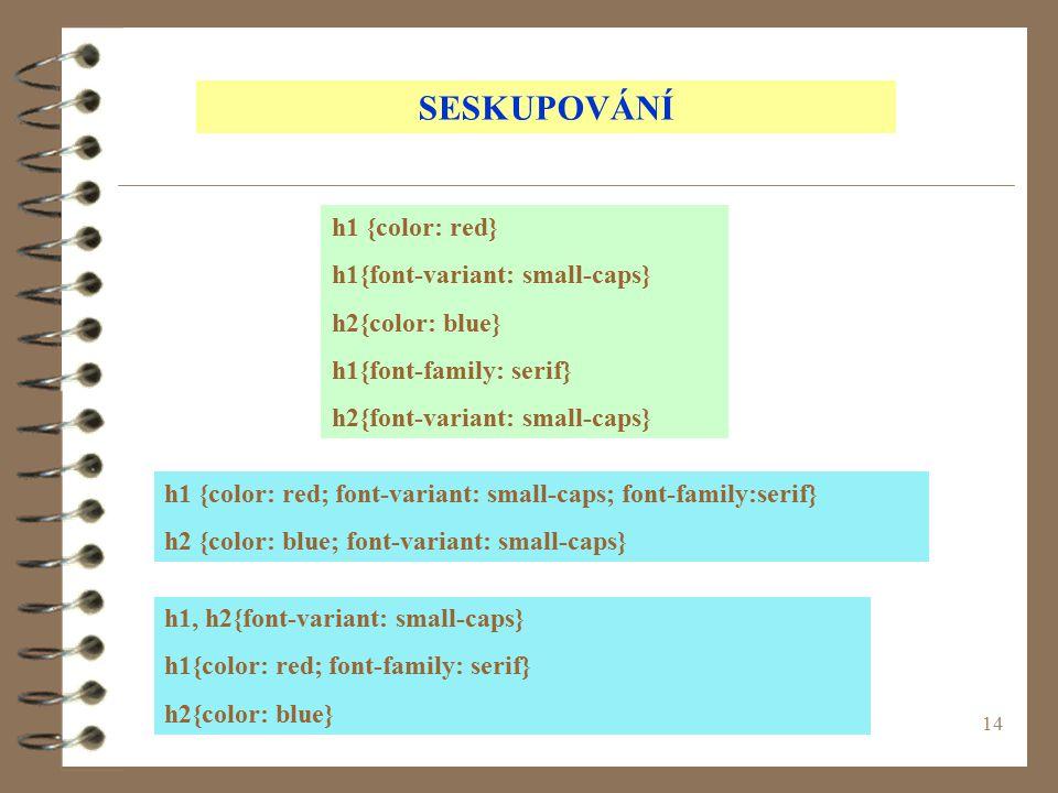14 SESKUPOVÁNÍ h1 {color: red} h1{font-variant: small-caps} h2{color: blue} h1{font-family: serif} h2{font-variant: small-caps} h1 {color: red; font-variant: small-caps; font-family:serif} h2 {color: blue; font-variant: small-caps} h1, h2{font-variant: small-caps} h1{color: red; font-family: serif} h2{color: blue}