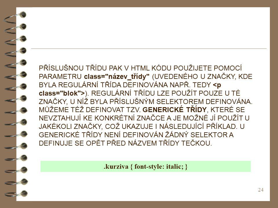 24 PŘÍSLUŠNOU TŘÍDU PAK V HTML KÓDU POUŽIJETE POMOCÍ PARAMETRU class= název_třídy (UVEDENÉHO U ZNAČKY, KDE BYLA REGULÁRNÍ TŘÍDA DEFINOVÁNA NAPŘ.