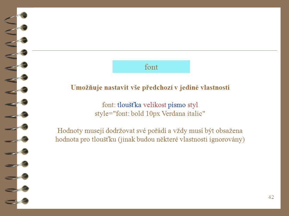 42 Umožňuje nastavit vše předchozí v jediné vlastnosti font: tloušťka velikost písmo styl style= font: bold 10px Verdana italic Hodnoty musejí dodržovat své pořádí a vždy musí být obsažena hodnota pro tloušťku (jinak budou některé vlastnosti ignorovány) font