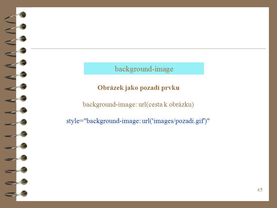 45 Obrázek jako pozadí prvku background-image: url(cesta k obrázku) style= background-image: url( images/pozadi.gif ) background-image