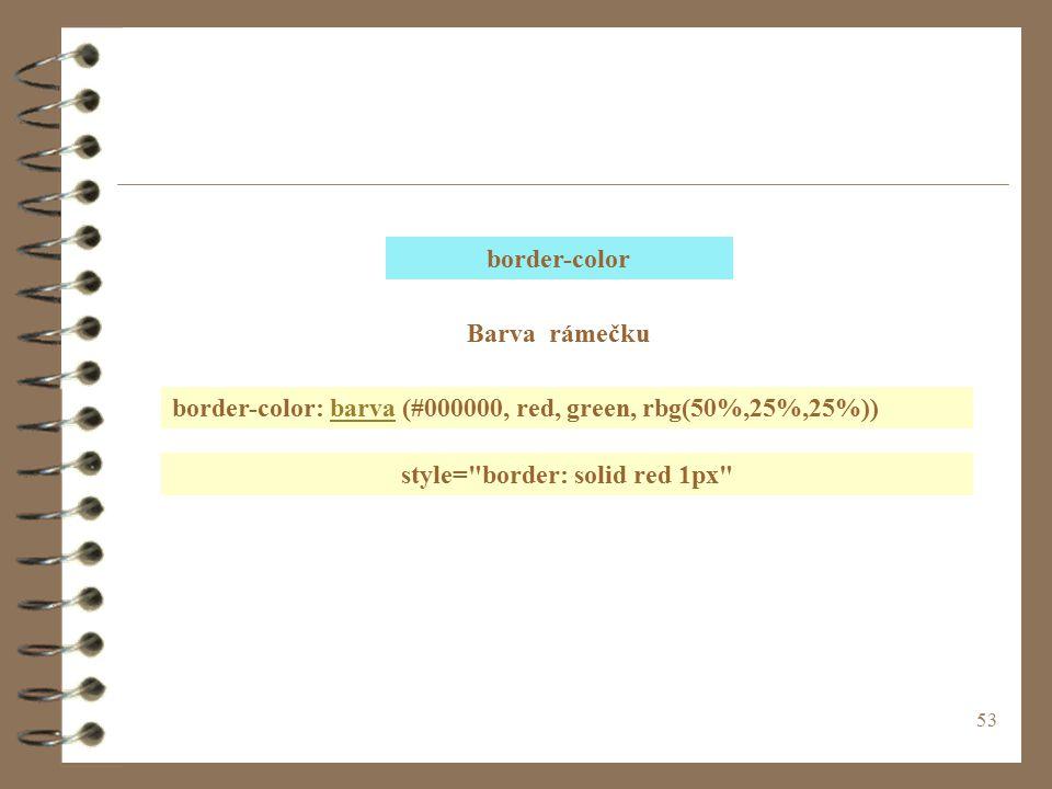 53 border-color Barva rámečku border-color: barva (#000000, red, green, rbg(50%,25%,25%))barva style= border: solid red 1px