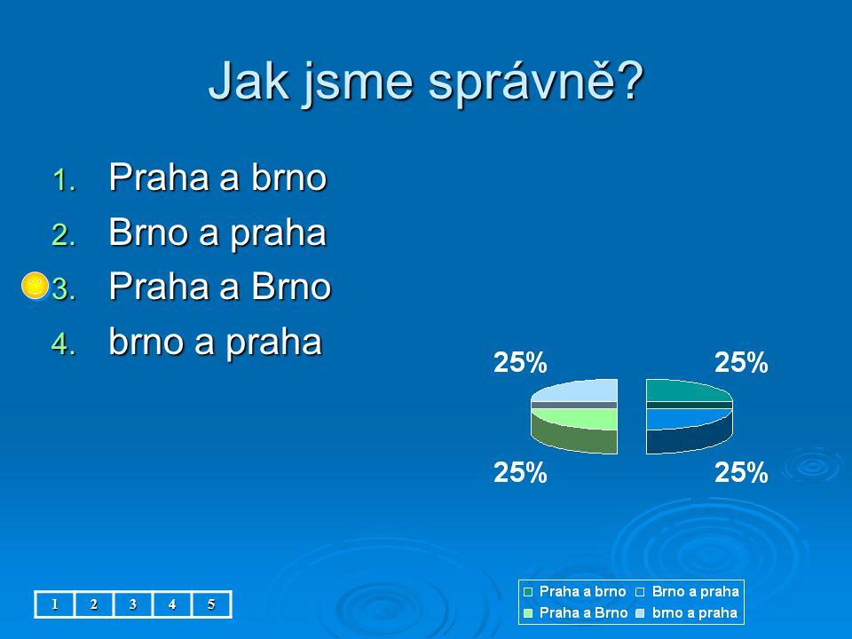 Jak jsme správně 12345 1. Praha a brno 2. Brno a praha 3. Praha a Brno 4. brno a praha