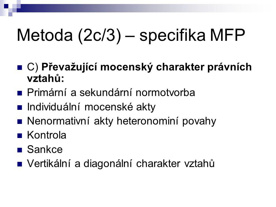 Metoda (2c/3) – specifika MFP C) Převažující mocenský charakter právních vztahů: Primární a sekundární normotvorba Individuální mocenské akty Nenormat