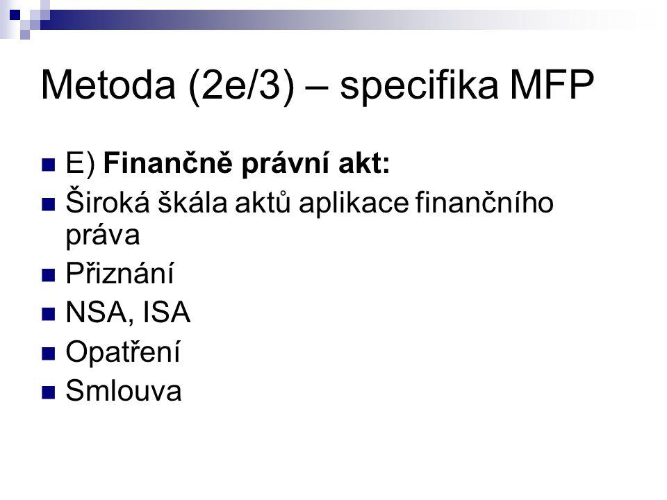 Metoda (2e/3) – specifika MFP E) Finančně právní akt: Široká škála aktů aplikace finančního práva Přiznání NSA, ISA Opatření Smlouva