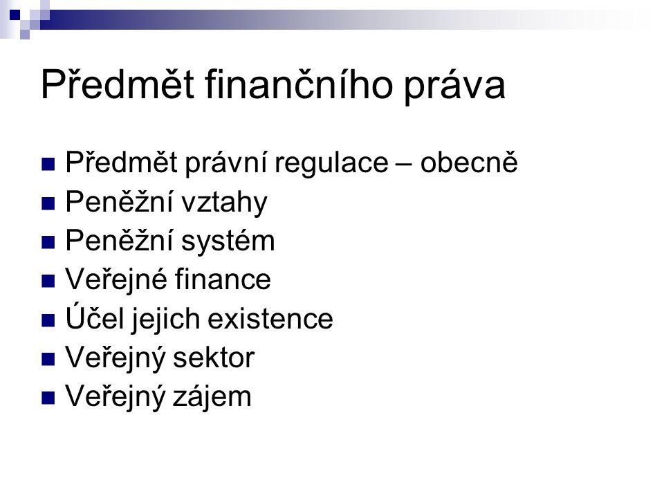 Předmět finančního práva Předmět právní regulace – obecně Peněžní vztahy Peněžní systém Veřejné finance Účel jejich existence Veřejný sektor Veřejný z