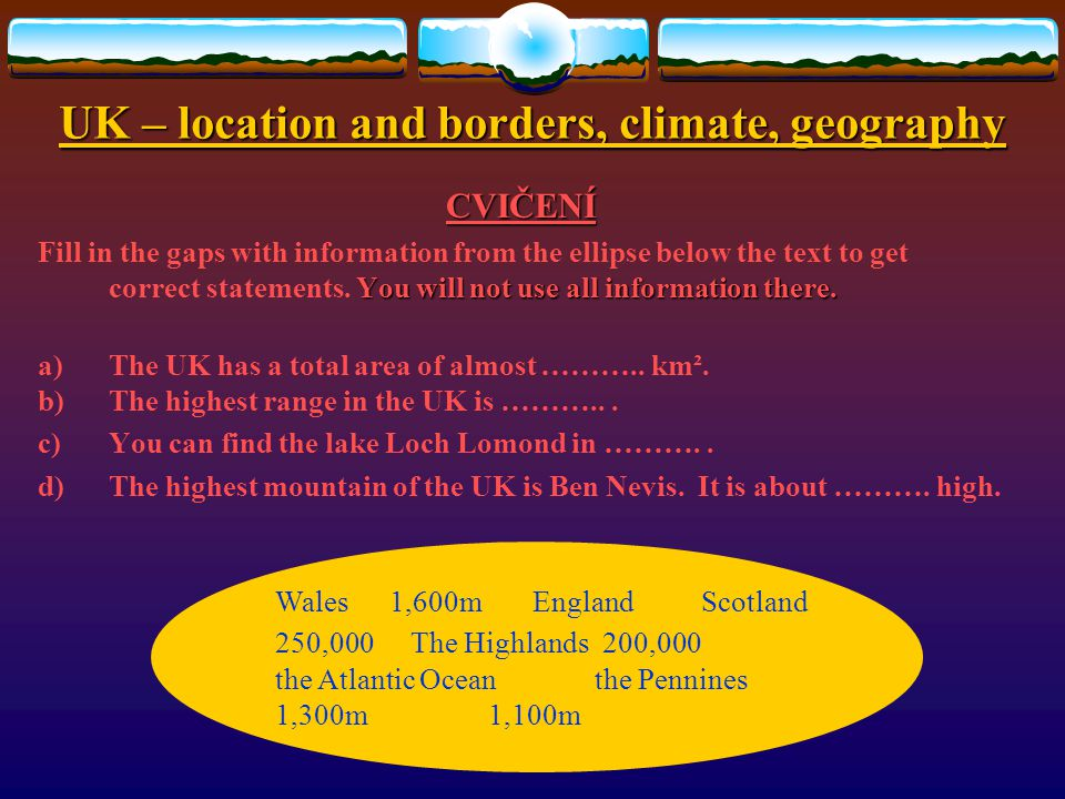 UK – location and borders, climate, geography CVIČENÍ Choose the correct answer: 1.The UK is situated in the ………..