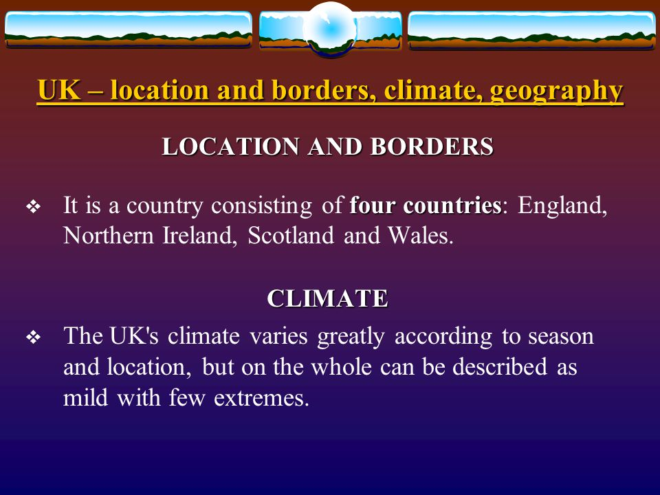 UK – location and borders, climate, geography LOCATION AND BORDERS Location north-west part of Europe large islands  The UK is situated in the north-west part of Europe.