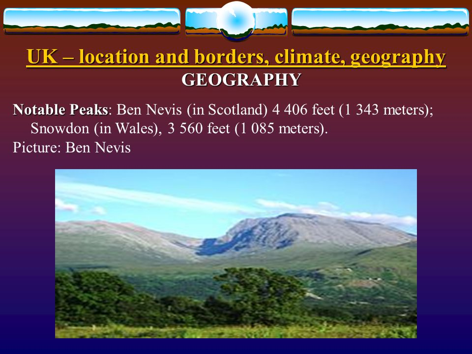 UK – location and borders, climate, geography GEOGRAPHY NATURAL FEATURES  Natural Regions  Natural Regions: Scottish Highlands, Lowlands and Uplands; Lake District.