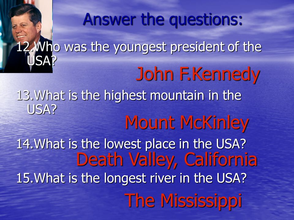 12.Who was the youngest president of the USA. 13.What is the highest mountain in the USA.