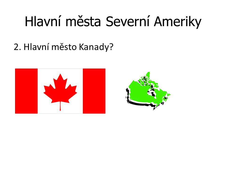 Hlavní města Severní Ameriky 2. Hlavní město Kanady?
