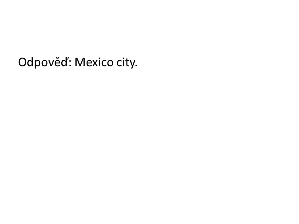 Odpověď: Mexico city.