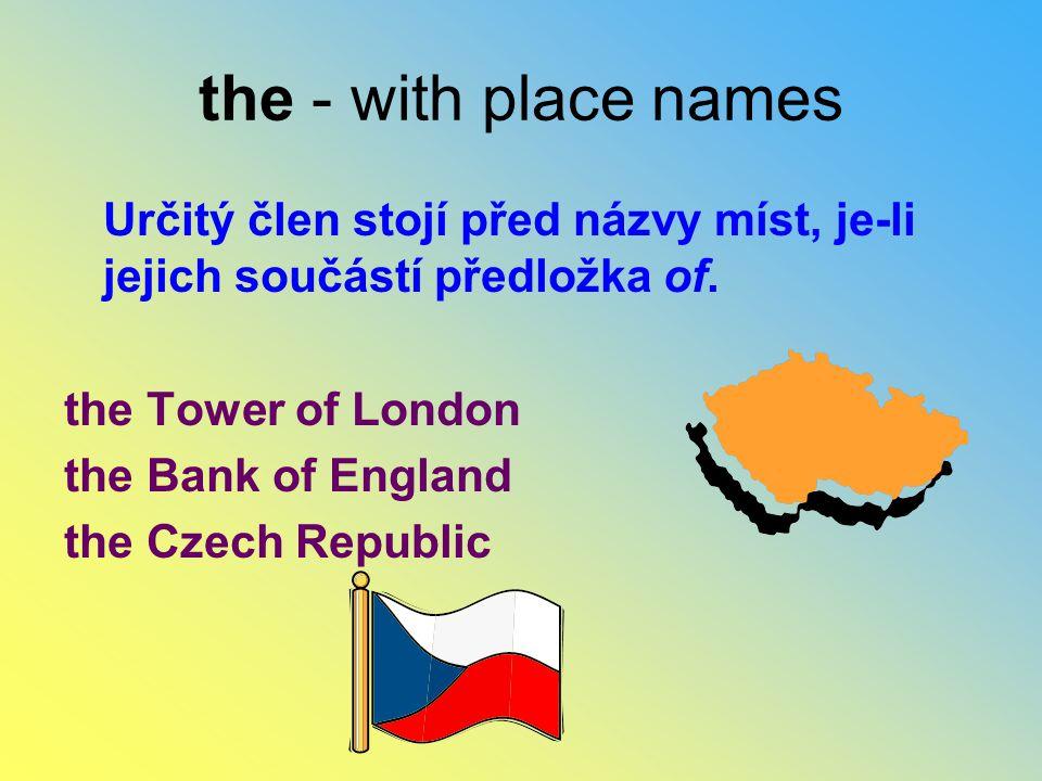 Určitý člen stojí před názvy míst, je-li jejich součástí předložka of. the Tower of London the Bank of England the Czech Republic the - with place nam