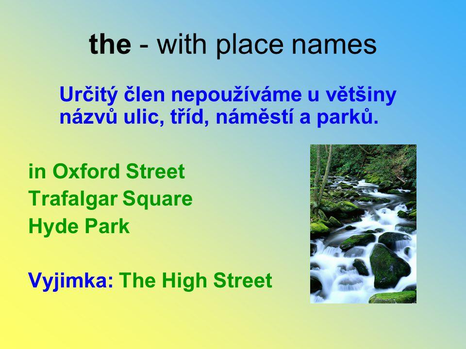 the - with place names Určitý člen nepoužíváme u většiny názvů ulic, tříd, náměstí a parků. in Oxford Street Trafalgar Square Hyde Park Vyjimka: The H