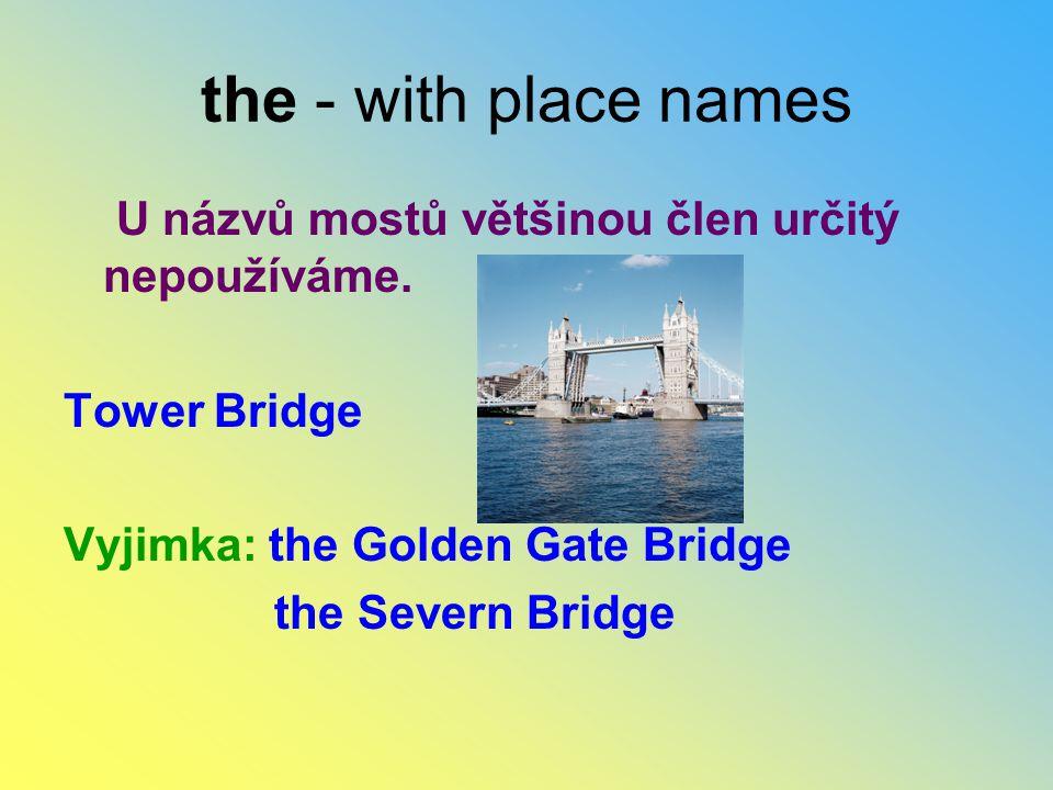 the - with place names U názvů mostů většinou člen určitý nepoužíváme. Tower Bridge Vyjimka: the Golden Gate Bridge the Severn Bridge