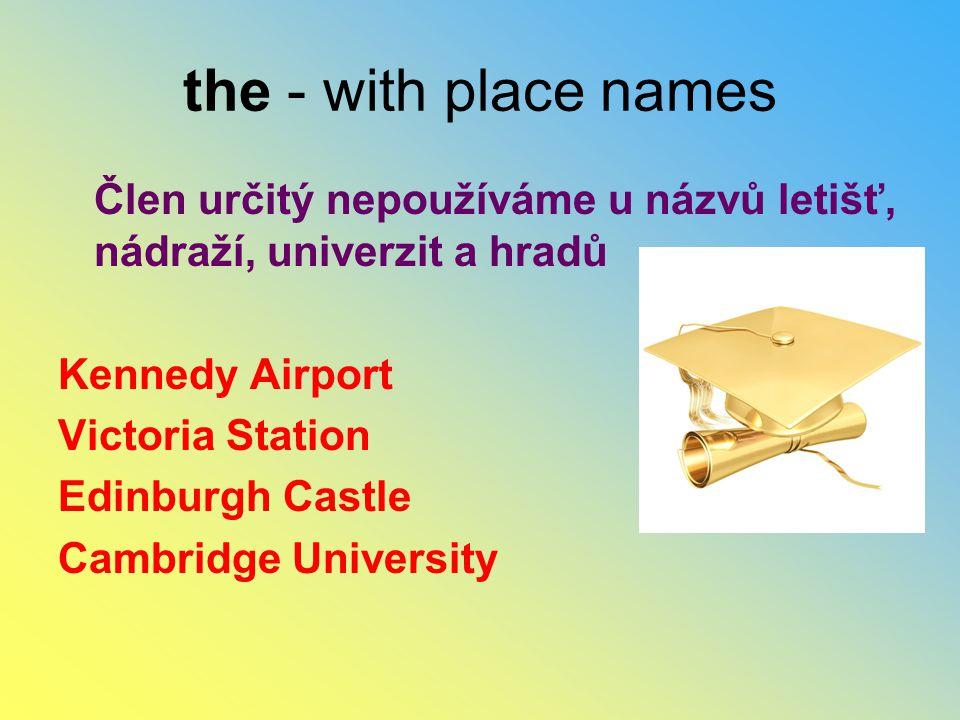 the - with place names Člen určitý nepoužíváme u názvů letišť, nádraží, univerzit a hradů Kennedy Airport Victoria Station Edinburgh Castle Cambridge