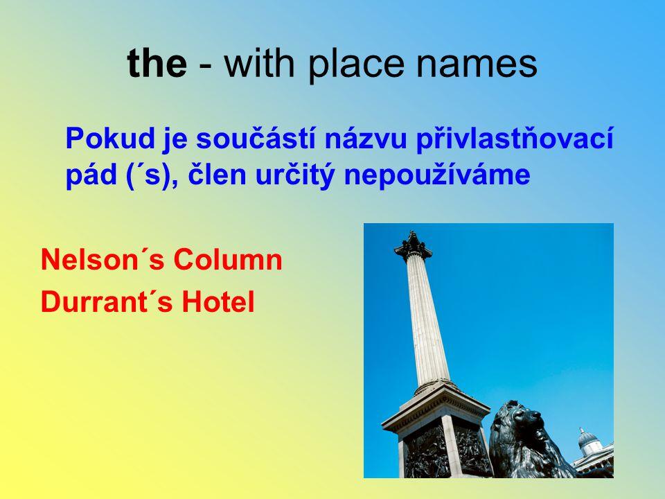 the - with place names Pokud je součástí názvu přivlastňovací pád (´s), člen určitý nepoužíváme Nelson´s Column Durrant´s Hotel