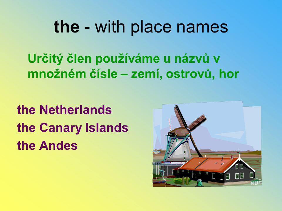 the - with place names Určitý člen používáme u názvů v množném čísle – zemí, ostrovů, hor the Netherlands the Canary Islands the Andes
