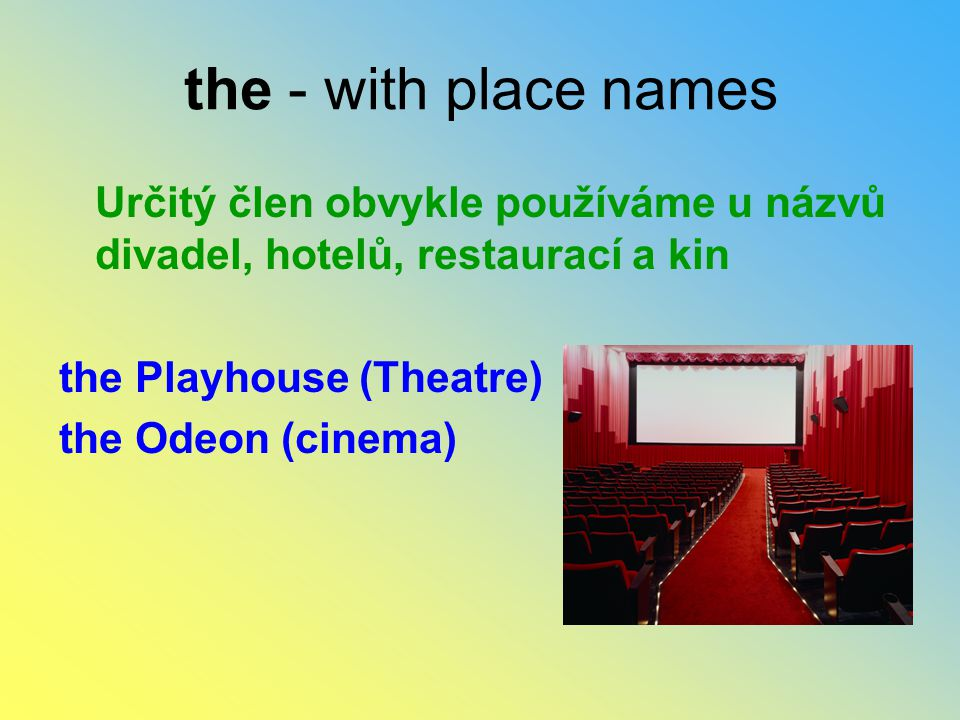 the - with place names Určitý člen obvykle používáme u názvů divadel, hotelů, restaurací a kin the Playhouse (Theatre) the Odeon (cinema)
