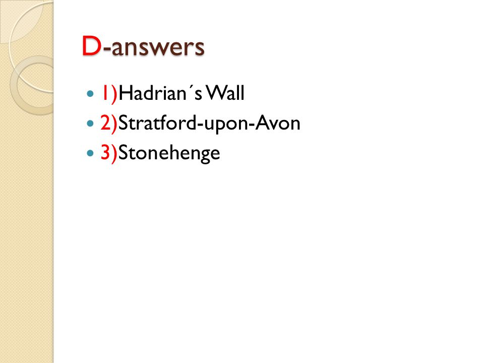 D-answers 1)Hadrian´s Wall 2)Stratford-upon-Avon 3)Stonehenge