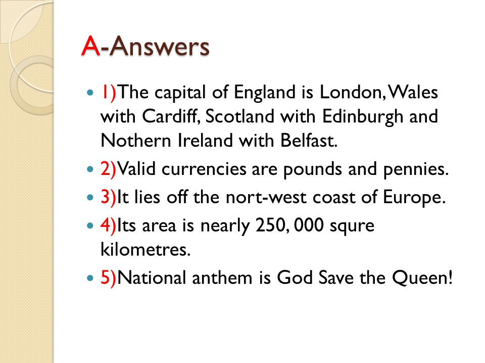 A-Answers 1)The capital of England is London, Wales with Cardiff, Scotland with Edinburgh and Nothern Ireland with Belfast.