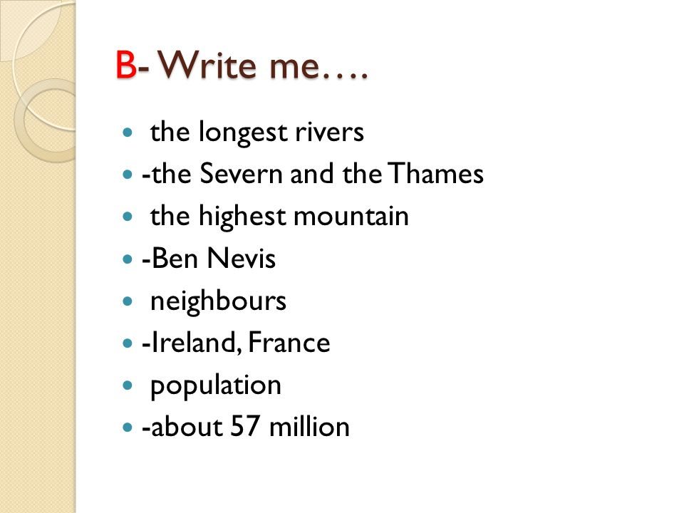 B- Write me…. the longest rivers -the Severn and the Thames the highest mountain -Ben Nevis neighbours -Ireland, France population -about 57 million