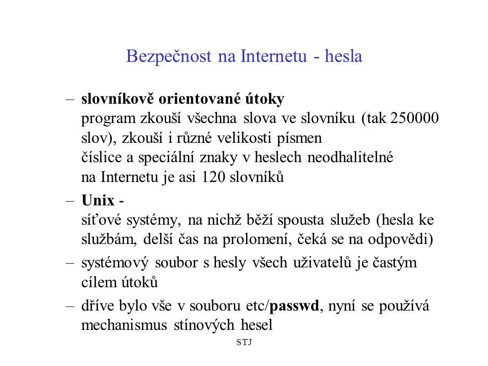 STJ Bezpečnost na Internetu - hesla –slovníkově orientované útoky program zkouší všechna slova ve slovníku (tak 250000 slov), zkouší i různé velikosti písmen číslice a speciální znaky v heslech neodhalitelné na Internetu je asi 120 slovníků –Unix - síťové systémy, na nichž běží spousta služeb (hesla ke službám, delší čas na prolomení, čeká se na odpovědi) –systémový soubor s hesly všech uživatelů je častým cílem útoků –dříve bylo vše v souboru etc/passwd, nyní se používá mechanismus stínových hesel