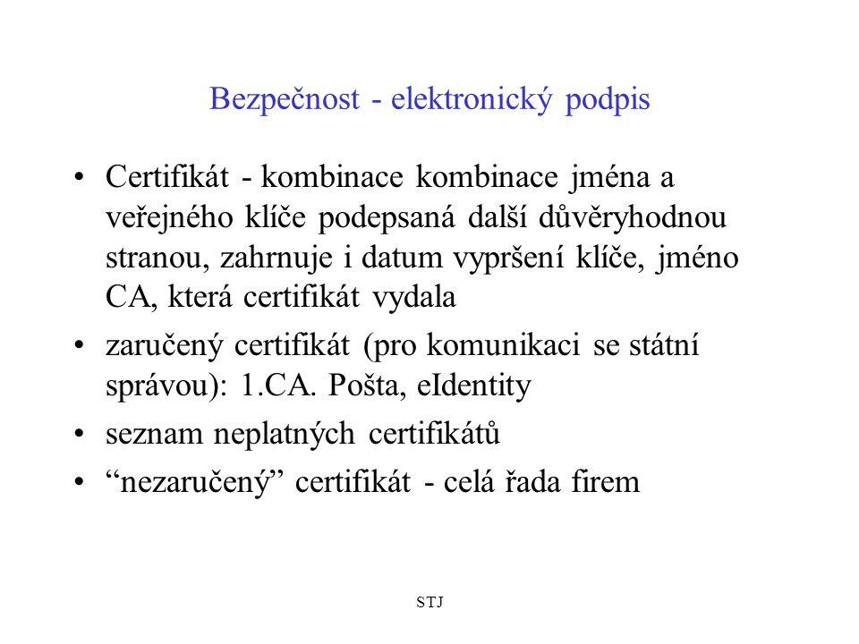 STJ Bezpečnost - elektronický podpis Certifikát - kombinace kombinace jména a veřejného klíče podepsaná další důvěryhodnou stranou, zahrnuje i datum vypršení klíče, jméno CA, která certifikát vydala zaručený certifikát (pro komunikaci se státní správou): 1.CA.