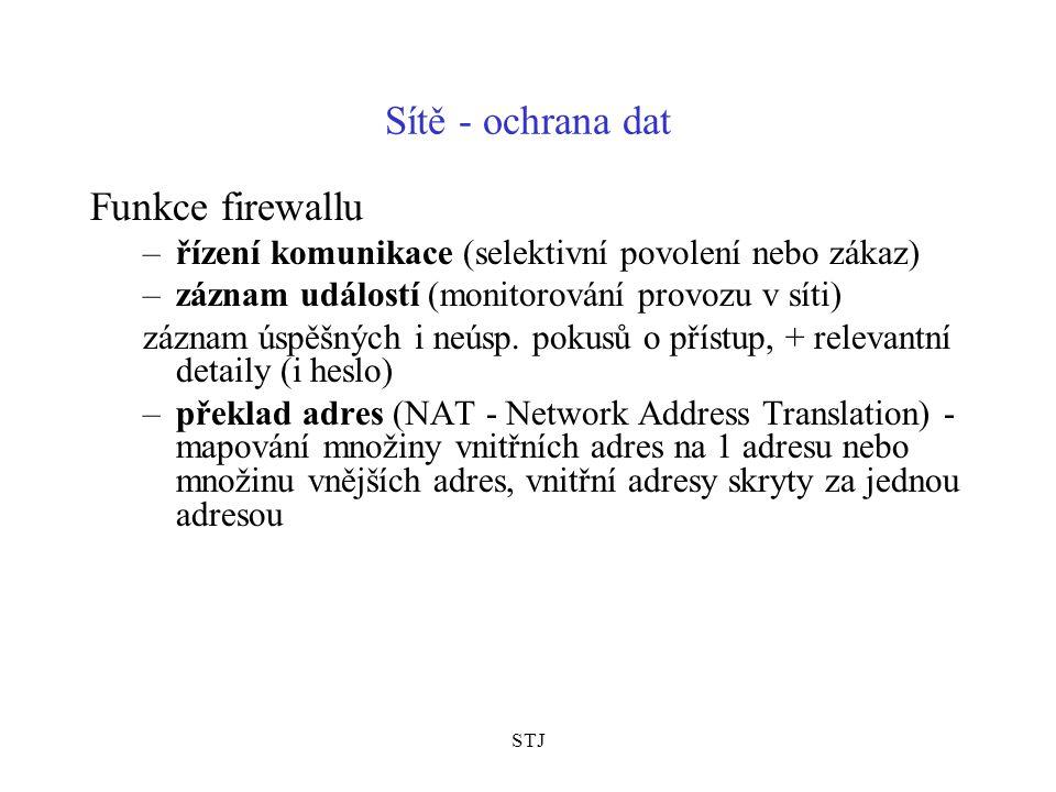 STJ Sítě - ochrana dat další fce firewallu: –vytváření dočasných bezpečných (šifrovaných) komunikačních kanálů = VPN, virtuální spojení, tunelové spojení (Virtual Private Network) –regulace přístupu interních uživatelů do Internetu –vzdálený přístup oprávněných uživatelů