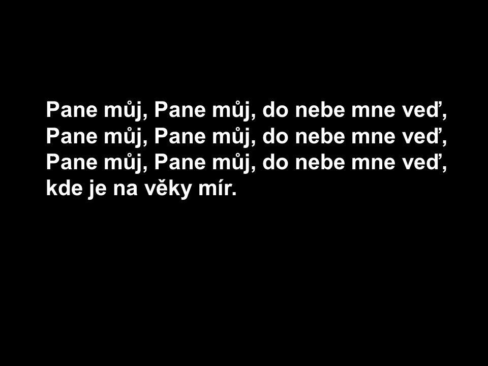 Pane můj, Pane můj, do nebe mne veď, Pane můj, Pane můj, do nebe mne veď, Pane můj, Pane můj, do nebe mne veď, kde je na věky mír.