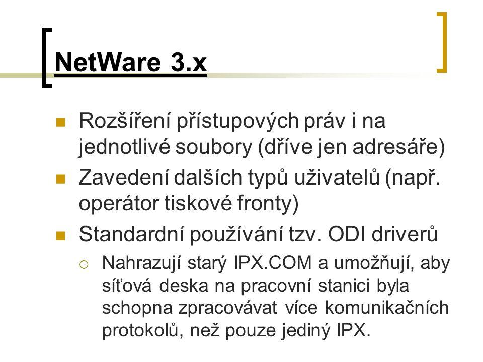 NetWare 3.x Rozšíření přístupových práv i na jednotlivé soubory (dříve jen adresáře) Zavedení dalších typů uživatelů (např. operátor tiskové fronty) S