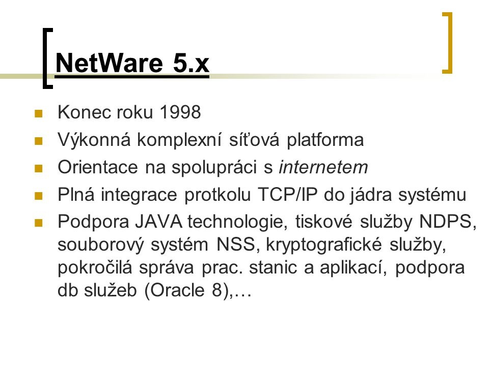 NetWare 5.x Konec roku 1998 Výkonná komplexní síťová platforma Orientace na spolupráci s internetem Plná integrace protkolu TCP/IP do jádra systému Po