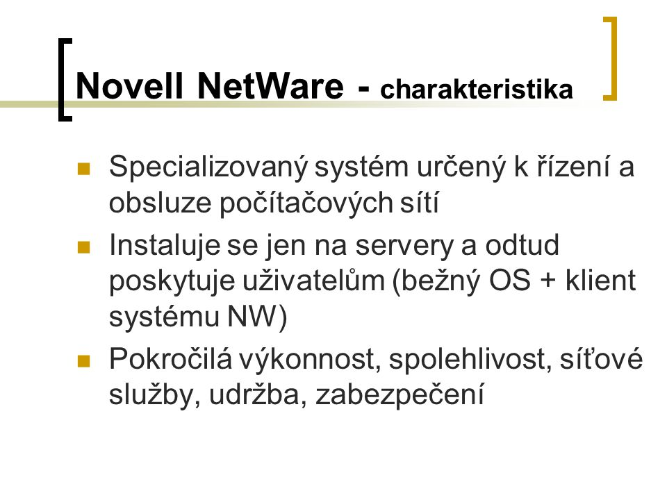 Novell NetWare - charakteristika Specializovaný systém určený k řízení a obsluze počítačových sítí Instaluje se jen na servery a odtud poskytuje uživa