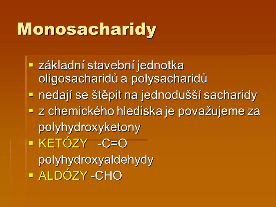 Monosacharidy  základní stavební jednotka oligosacharidů a polysacharidů  nedají se štěpit na jednodušší sacharidy  z chemického hlediska je považujeme za polyhydroxyketony polyhydroxyketony  KETÓZY -C=O polyhydroxyaldehydy polyhydroxyaldehydy  ALDÓZY -CHO