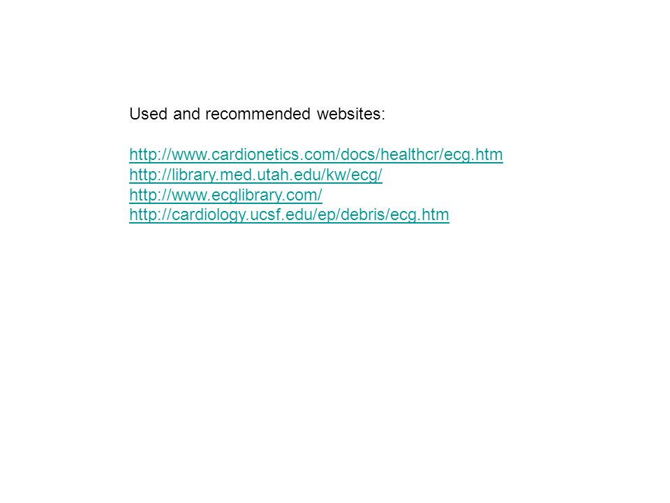 Used and recommended websites: http://www.cardionetics.com/docs/healthcr/ecg.htm http://library.med.utah.edu/kw/ecg/ http://www.ecglibrary.com/ http:/