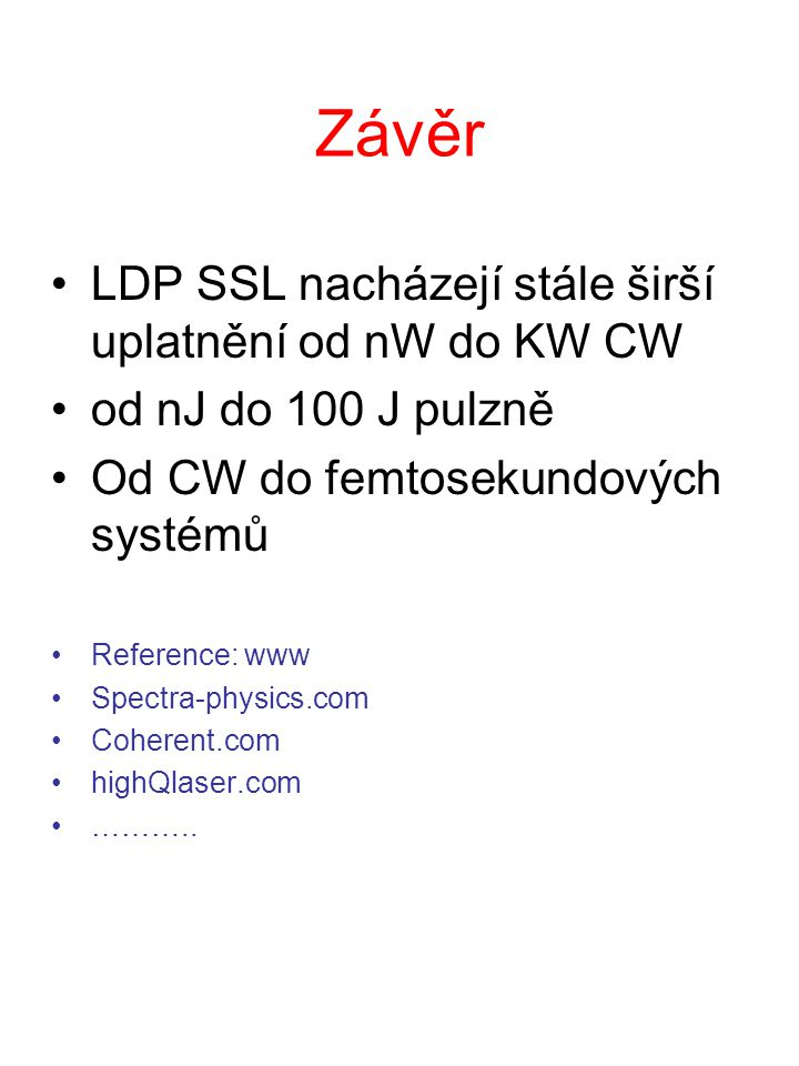 Závěr LDP SSL nacházejí stále širší uplatnění od nW do KW CW od nJ do 100 J pulzně Od CW do femtosekundových systémů Reference: www Spectra-physics.com Coherent.com highQlaser.com ………..