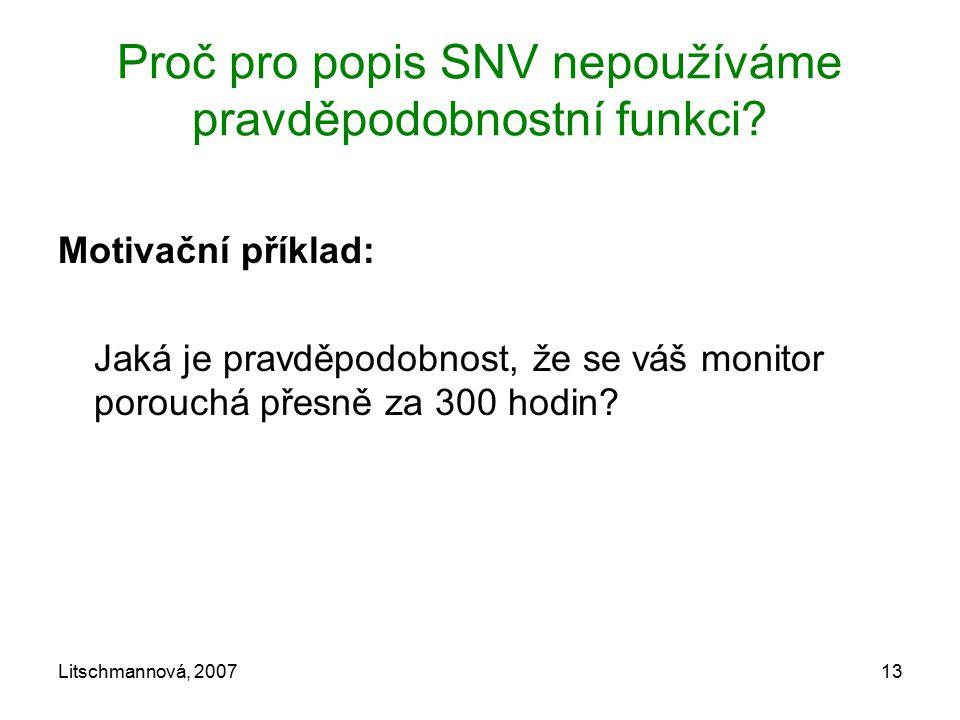 Litschmannová, 200713 Proč pro popis SNV nepoužíváme pravděpodobnostní funkci? Motivační příklad: Jaká je pravděpodobnost, že se váš monitor porouchá