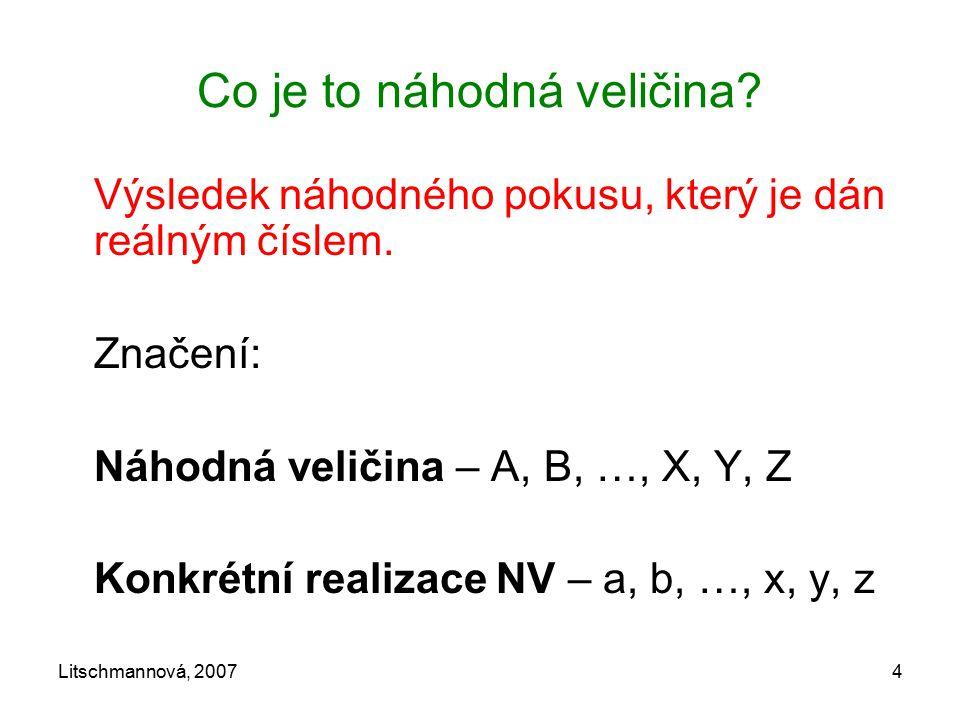 Litschmannová, 20074 Co je to náhodná veličina? Výsledek náhodného pokusu, který je dán reálným číslem. Značení: Náhodná veličina – A, B, …, X, Y, Z K
