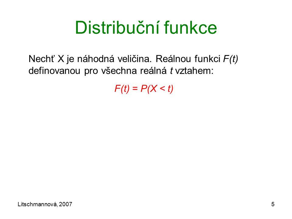 Litschmannová, 20075 Distribuční funkce Nechť X je náhodná veličina. Reálnou funkci F(t) definovanou pro všechna reálná t vztahem: F(t) = P(X < t)