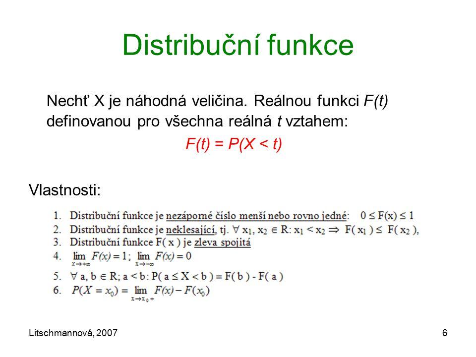 Litschmannová, 20076 Distribuční funkce Nechť X je náhodná veličina. Reálnou funkci F(t) definovanou pro všechna reálná t vztahem: F(t) = P(X < t) Vla