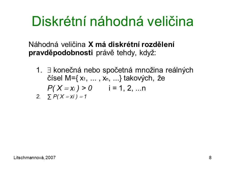 Litschmannová, 20078 Diskrétní náhodná veličina Náhodná veličina X má diskrétní rozdělení pravděpodobnosti právě tehdy, když: 1.  konečná nebo spočet