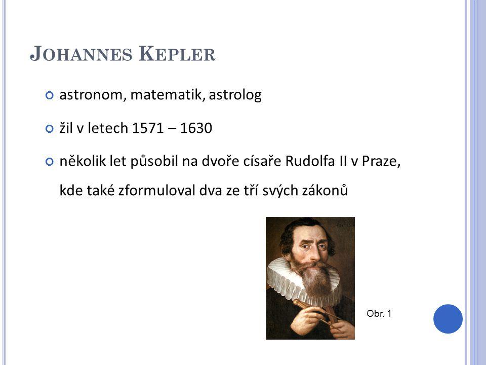 J OHANNES K EPLER astronom, matematik, astrolog žil v letech 1571 – 1630 několik let působil na dvoře císaře Rudolfa II v Praze, kde také zformuloval