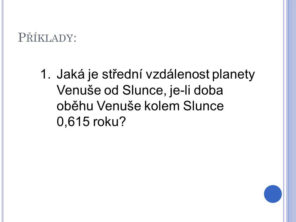 P ŘÍKLADY : 1.Jaká je střední vzdálenost planety Venuše od Slunce, je-li doba oběhu Venuše kolem Slunce 0,615 roku?