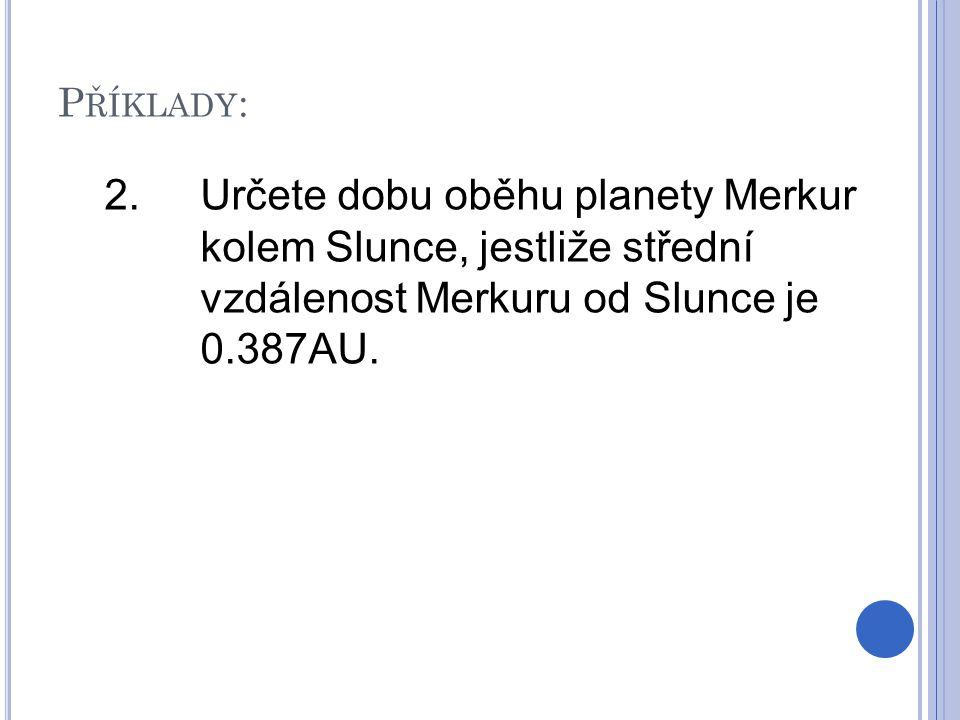 2.Určete dobu oběhu planety Merkur kolem Slunce, jestliže střední vzdálenost Merkuru od Slunce je 0.387AU. P ŘÍKLADY :