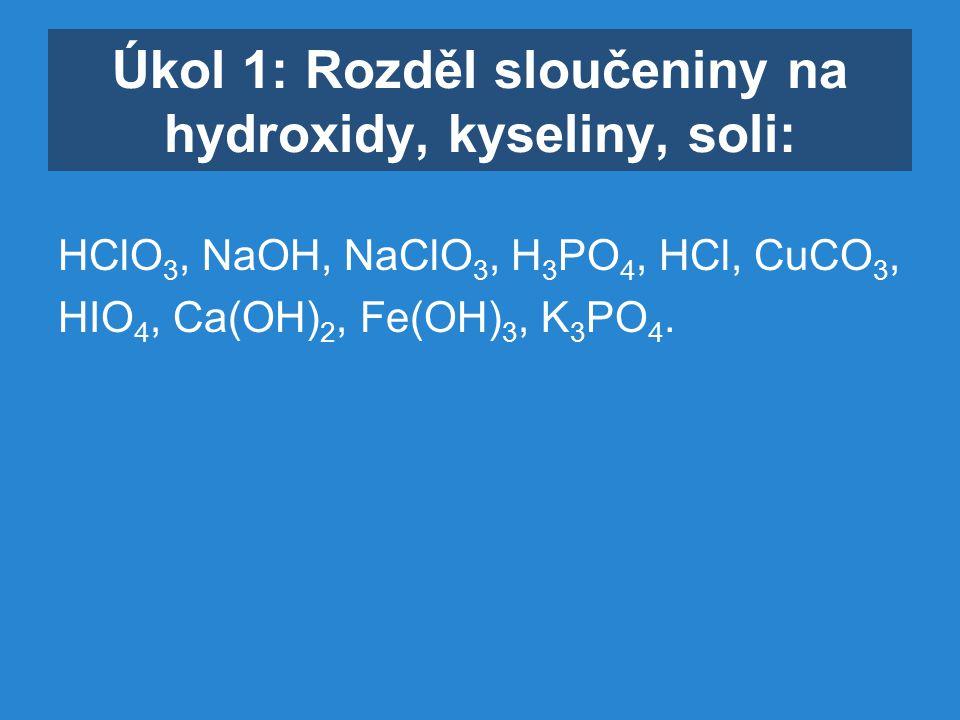 Úkol 1: Rozděl sloučeniny na hydroxidy, kyseliny, soli: HClO 3, NaOH, NaClO 3, H 3 PO 4, HCl, CuCO 3, HIO 4, Ca(OH) 2, Fe(OH) 3, K 3 PO 4.