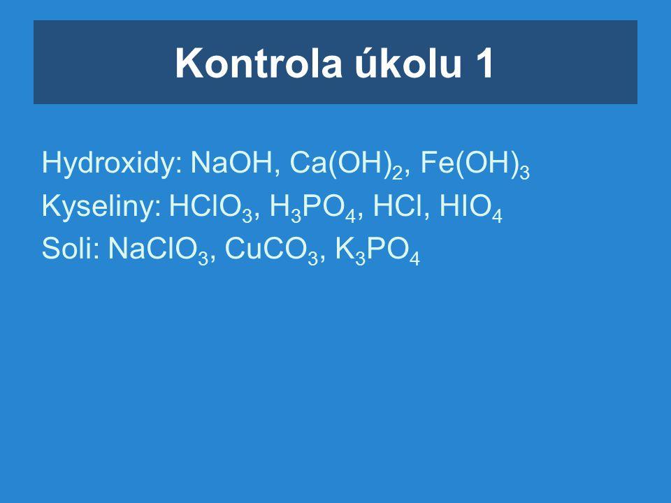 Kontrola úkolu 1 Hydroxidy: NaOH, Ca(OH) 2, Fe(OH) 3 Kyseliny: HClO 3, H 3 PO 4, HCl, HIO 4 Soli: NaClO 3, CuCO 3, K 3 PO 4