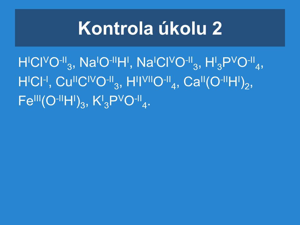Kontrola úkolu 2 H I Cl V O -II 3, Na I O -II H I, Na I Cl V O -II 3, H I 3 P V O -II 4, H I Cl -I, Cu II C IV O -II 3, H I I VII O -II 4, Ca II (O -II H I ) 2, Fe III (O -II H I ) 3, K I 3 P V O -II 4.